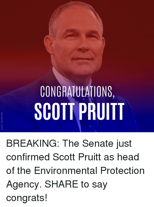 Senations: CONGRATULATIONS,  SCOTT PRUITT BREAKING: The Senate just confirmed Scott Pruitt as head of the Environmental Protection Agency. SHARE to say congrats!