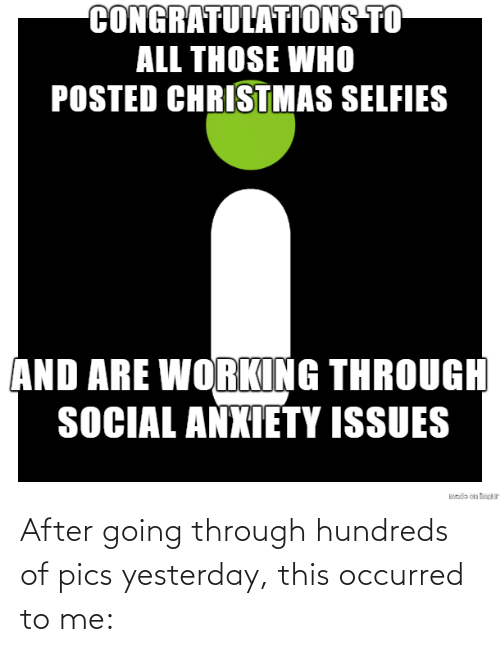 selfies: CONGRATULATIONS TO  ALL THOSE WHO  POSTED CHRISTMAS SELFIES  AND ARE WORKING THROUGH  SOCIAL ANXIETY ISSUES  sde on tP After going through hundreds of pics yesterday, this occurred to me: