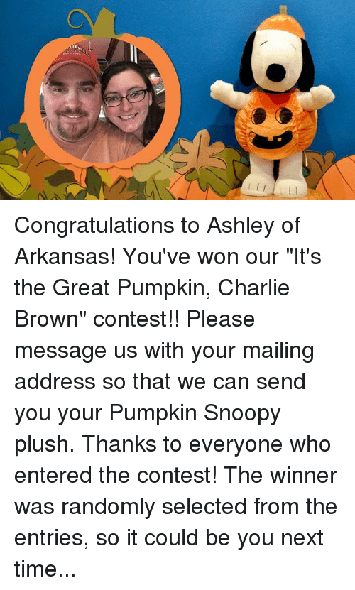 """it's the great pumpkin charlie brown: Congratulations to Ashley of Arkansas! You've won our """"It's the Great Pumpkin, Charlie Brown"""" contest!! Please message us with your mailing address so that we can send you your Pumpkin Snoopy plush.  Thanks to everyone who entered the contest! The winner was randomly selected from the entries, so it could be you next time..."""