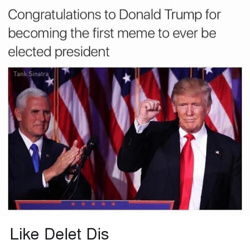 Memes, Congratulations, and 🤖: Congratulations to Donald Trump for  becoming the first meme to ever be  elected president  Tank Sinatra Like Delet Dis