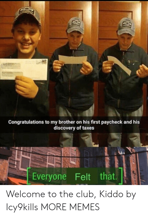 Kiddo: Congratulations to my brother on his first paycheck and his  discovery of taxes  Everyone Felt that Welcome to the club, Kiddo by Icy9kills MORE MEMES