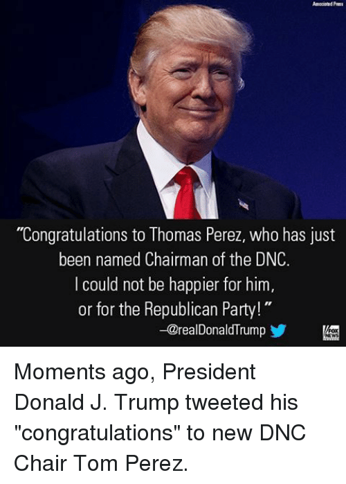 "Memes, Republican Party, and Congratulations: ""Congratulations to Thomas Perez, who has just  been named Chairman of the DNC.  I could not be happier for him  or for the Republican Party!  -@realDonaldTrum Moments ago, President Donald J. Trump tweeted his ""congratulations"" to new DNC Chair Tom Perez."