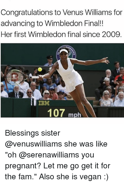 """ibm: Congratulations to Venus Williams for  advancing to Wimbledon Final!!  Her first Wimbledon final since 2009  IBM  107 m Blessings sister @venuswilliams she was like """"oh @serenawilliams you pregnant? Let me go get it for the fam."""" Also she is vegan :)"""