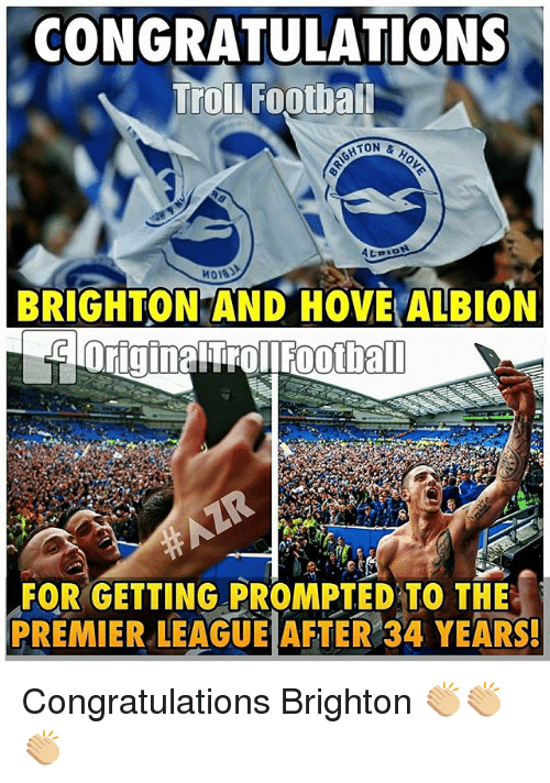 Memes, Premier League, and Troll: CONGRATULATIONS  Troll Footbal  ATON  &  ALBION  BRIGHTON AND HOVE ALBION  FORGETTING PROMPTED TO THE  PREMIER LEAGUE AFTER 34 YEARS! Congratulations Brighton 👏🏼👏🏼👏🏼