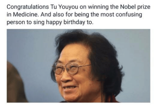 Tu Youyou: Congratulations Tu Youyou on winning the Nobel prize  in Medicine. And also for being the most confusing  person to sing happy birthday to.