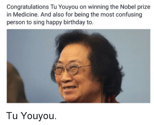 Tu Youyou: Congratulations Tu Youyou on winning the Nobel prize  in Medicine. And also for being the most confusing  person to sing happy birthday to <p>Tu Youyou.</p>