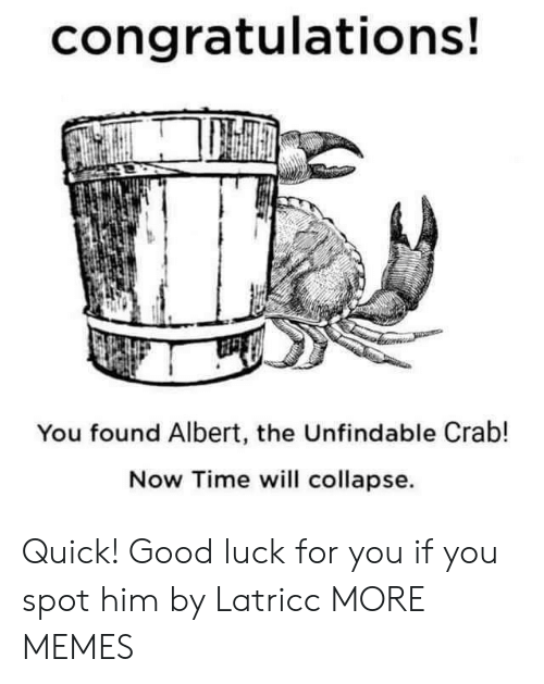 crab: congratulations!  You found Albert, the Unfindable Crab!  Now Time will collapse Quick! Good luck for you if you spot him by Latricc MORE MEMES