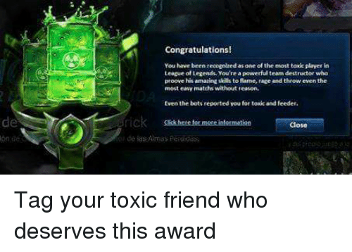 league of legend: Congratulations!  You have been recognledas one of the mont toxk player  League of Legends You're a  eam destructor who  proove his amazing to fame, race and throw even the  most easy matchs without teason.  for toxic and feeder.  Even the bott reported you  Close Tag your toxic friend who deserves this award