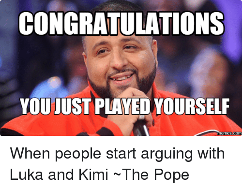 Arguing, Meme, and Memes: CONGRATULATIONS  YOU JUST PLAYED YOURSELF  Memes como When people start arguing with Luka and Kimi ~The Pope