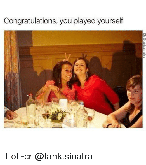 Congratulations You Played Yourself, Lol, and Memes: Congratulations, you played yourself Lol -cr @tank.sinatra