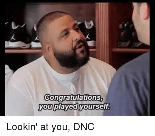 Congratulations You Played Yourself, Politics, and Congratulations: Congratulations  you played yourself. Lookin' at you, DNC