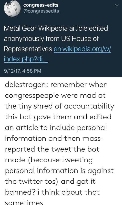 accountability: congress-edits  @congressedits  WC  2  Metal Gear Wikipedia article edited  anonymously from US House of  Representatives en.wikipedia.org/w/  index.php?di..  9/12/17, 4:58 PM delestrogen: remember when congresspeople were mad at the tiny shred of accountability this bot gave them and edited an article to include personal information and then mass-reported the tweet the bot made (because tweeting personal information is against the twitter tos) and got it banned? i think about that sometimes