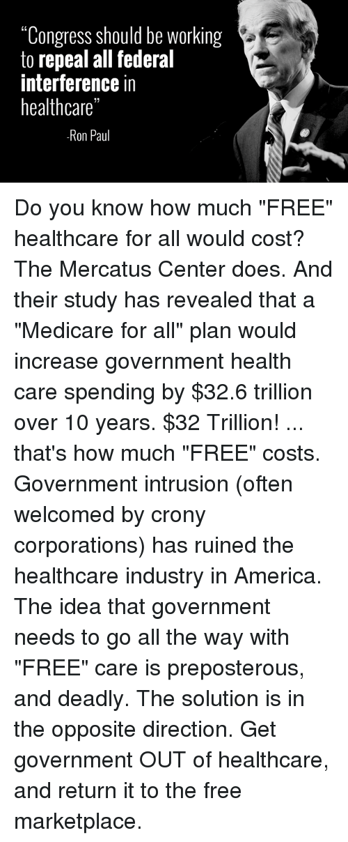 "America, Dank, and Free: ""Congress should be working  to repeal all federal  interference in  healthcare""  Ron Paul Do you know how much ""FREE"" healthcare for all would cost?  The Mercatus Center does. And their study has revealed that a ""Medicare for all"" plan would increase government health care spending by $32.6 trillion over 10 years.  $32 Trillion! ... that's how much ""FREE"" costs.  Government intrusion (often welcomed by crony corporations) has ruined the healthcare industry in America.  The idea that government needs to go all the way with ""FREE"" care is preposterous, and deadly.  The solution is in the opposite direction. Get government OUT of healthcare, and return it to the free marketplace."