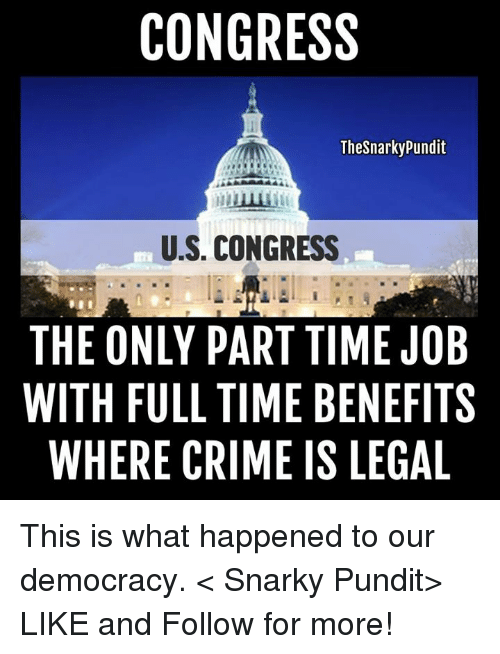 pundits: CONGRESS  Thesnarky Pundit  U.S. CONGRESS  THE ONLY PART TIME JOB  WITH FULL TIME BENEFITS  WHERE CRIME IS LEGAL This is what happened to our democracy.  < Snarky Pundit> LIKE and Follow for more!