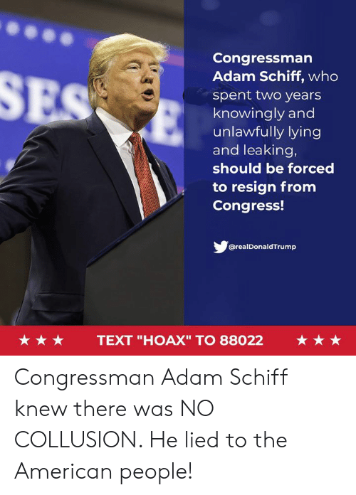 """American People: Congressman  Adam Schiff, who  spent two years  knowingly and  unlawfully lying  and leaking,  should be forced  to resign from  Congress!  @realDonaldTrump  ★★★  TEXT """"HOAX"""" TO 88022  ★★★ Congressman Adam Schiff knew there was NO COLLUSION. He lied to the American people!"""