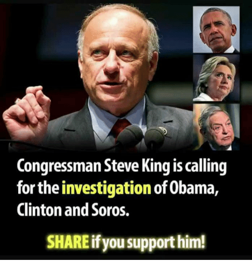 Memes, Obama, and 🤖: Congressman Steve King is calling  for the investigation of Obama,  Clinton and Soros.  SHARE if you support him!