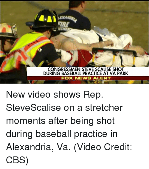 Baseball, Memes, and News: CONGRESSMEN STEVE SCALISE SHOT  DURING BASEBALL PRACTICE AT VA PARK  FOX NEWS ALERT New video shows Rep. SteveScalise on a stretcher moments after being shot during baseball practice in Alexandria, Va. (Video Credit: CBS)