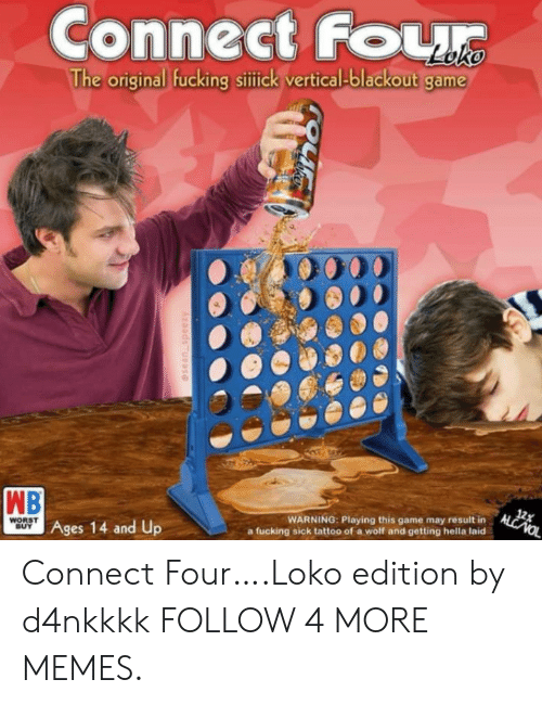 Result In: Connect FoL  The original fucking sittick vertical-blackout game  12x  ALCNOL  WB  Ages 14 and Up  WARNING: Playing this game may result in  fucking sick tattoo of a wolf and getting hella laid  WORST  BUY  esean speezy Connect Four….Loko edition by d4nkkkk FOLLOW 4 MORE MEMES.