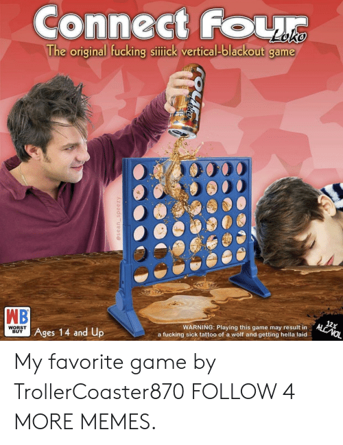 Result In: Connect Four  The original fucking sitick vertical-blackout game  TAIN  WB  Ages 14 and Up  12%  ALC NOL  WARNING: Playing this game may result in  WORST  BUY  a fucking sick tattoo of a wolf and getting hella laid  @sean_speezy My favorite game by TrollerCoaster870 FOLLOW 4 MORE MEMES.