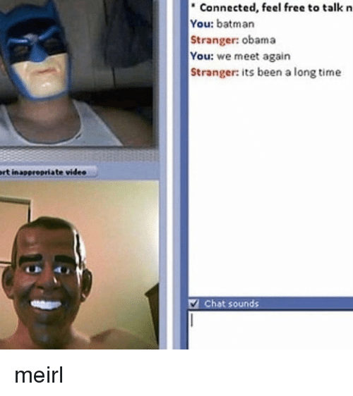 "we meet again: "" Connected, feel free to talk n  You: batman  Stranger: obama  You: we meet again  Stranger: its been a long time  rt inapprepriate videe  V Chat sounds meirl"