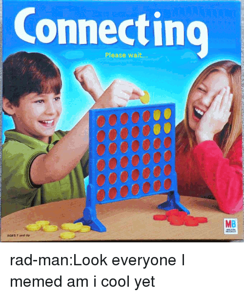 please wait: Connecting  Please wait  MB rad-man:Look everyone I memed am i cool yet