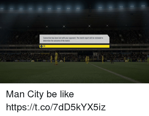 Be Like, Memes, and Lost: Connection has been lost with your opponent. The match report will be reviewed to  determine the outcome of the match  0K  UL  / FFR14  LTIMATE TEAM  FIFR17 ULTIMATE TEAM Man City be like https://t.co/7dD5kYX5iz