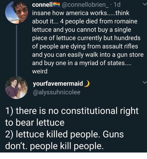 Guns, Memes, and Weird: connell@connellobrien_ 1d  about it... 4 people died from romaine  lettuce and you cannot buy a single  piece of lettuce currently but hundreds  of people are dying from assault rifles  and you can easily walk into a gun store  and buy one in a myriad of states...  weird  yourfavemermaid)  @alyssuhnicolee  1) there is no constitutional right  to bear lettuce  2) lettuce killed people. Guns  don't. people kill people