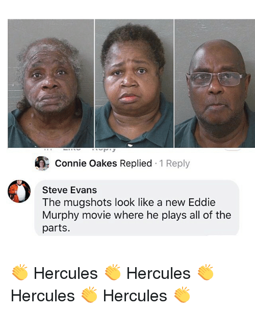 Eddie Murphy: Connie Oakes Replied 1 Reply  Steve Evans  The mugshots look like a new Eddie  Murphy movie where he plays all of the  parts 👏 Hercules 👏 Hercules 👏 Hercules 👏 Hercules 👏