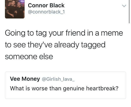 Meme, Money, and Black: Connor Black  @connor black 1  Going to tag your friend in a meme  to see they've already tagged  someone else  Vee Money  @Girlish lava  What is worse than genuine heartbreak?