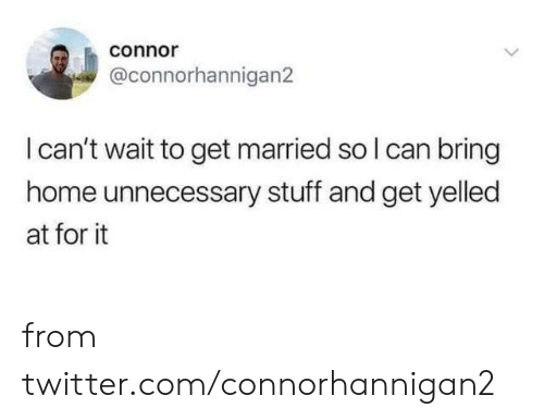 connor: connor  @connorhannigan2  I can't wait to get married so I can bring  home unnecessary stuff and get yelled  at for it from twitter.com/connorhannigan2
