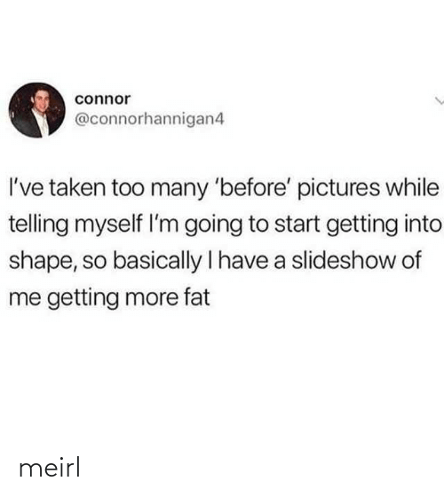 Fat: connor  @connorhannigan4  I've taken too many 'before' pictures while  telling myself l'm going to start getting into  shape, so basically I have a slideshow of  me getting more fat meirl