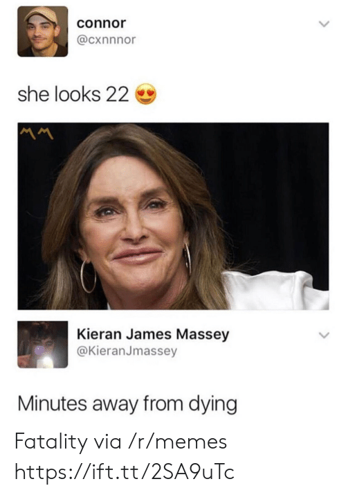 fatality: connor  @cxnnnor  she looks 22  Kieran James Massey  @KieranJmassey  Minutes away from dying Fatality via /r/memes https://ift.tt/2SA9uTc