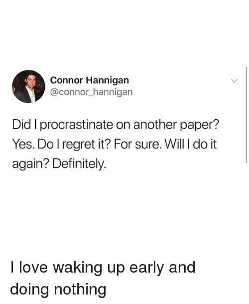 Definitely, Do It Again, and Love: Connor Hannigan  @connor_hannigan  Did I procrastinate on another paper?  Yes. Do lregret it? For sure. Will I do it  again? Definitely. I love waking up early and doing nothing