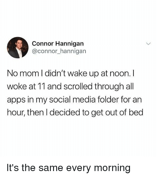Memes, Social Media, and Apps: Connor Hannigan  @connor_hannigan  No mom l didn't wake up at noon. I  woke at 11 and scrolled through all  apps in my social media folder for an  hour, then l decided to get out of bed It's the same every morning