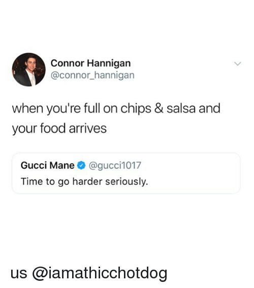 Food, Gucci, and Gucci Mane: Connor Hannigan  @connor hannigan  when you're full on chips & salsa and  your food arrives  Gucci Mane @gucci1017  Time to go harder seriously. us @iamathicchotdog