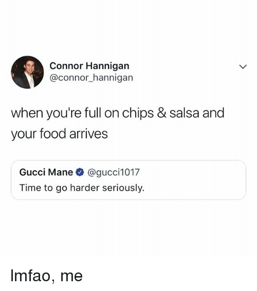 Food, Gucci, and Gucci Mane: Connor Hannigan  @connor_hannigan  when you're full on chips & salsa and  your food arrives  Gucci Mane @gucci1017  Time to go harder seriously. lmfao, me