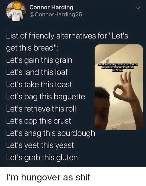 """snag: Connor Harding  @ConnorHarding25  Thicc  List of friendly alternatives for """"Let's  get this bread""""  Let's gain this grain  Let's land this loaf  Let's take this toast  Let's bag this baguette  Let's retrieve this roll  Let's cop this crust  Let's snag this sourdough  Let's yeet this yeast  Let's grab this gluten  morning Brstain Let's  cquire these Eng1  ins I'm hungover as shit"""