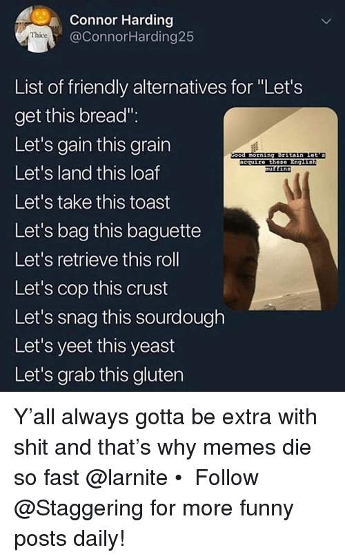 """snag: Connor Harding  @ConnorHarding25  Thicc  List of friendly alternatives for Let's  get this bread"""":  Let's gain this grain  Let's land this loaf  Let's take this toast  Let's bag this baguette  Let's retrieve this roll  Let's cop this  Let's snag this sourdough  Let's yeet this yeast  Let's grab this gluten  morning Britain Let's  acquire these  Eng L  ins  crust Y'all always gotta be extra with shit and that's why memes die so fast @larnite • ➫➫➫ Follow @Staggering for more funny posts daily!"""