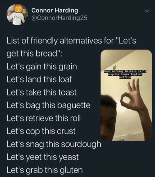 """snag: Connor Harding  @ConnorHarding25  Thice  List of friendly alternatives for """"Let's  get this bread"""".  Let's gain this grain  Let's land this loaf  Let's take this toast  Let's bag this baguette  Let's retrieve this roll  Let's cop this crust  Let's snag this sourdough  Let's yeet this yeast  Let's grab this gluten  ccuire Ethese"""