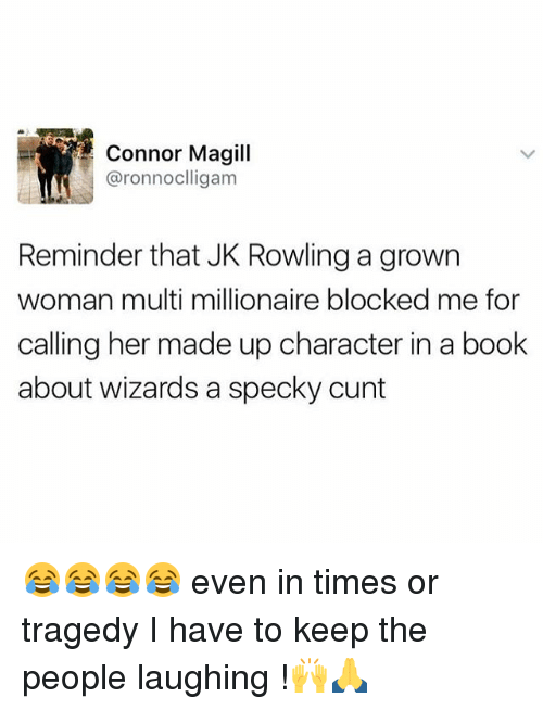 Memes, Book, and Cunt: Connor Magill  aronnocllig am  Reminder that JK Rowling a grown  woman multi millionaire blocked me for  calling her made up character in a book  about wizards a specky cunt 😂😂😂😂 even in times or tragedy I have to keep the people laughing !🙌🙏