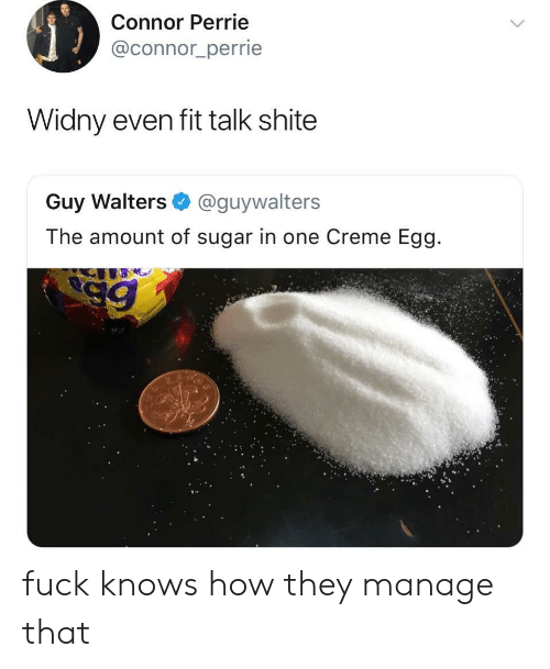 Sugar, How, and Fit: Connor Perrie  @connor_perrie  Widny even fit talk shite  Guy Walters @guywalters  The amount of sugar in one Creme Egg fuck knows how they manage that
