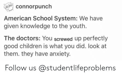 screwed up: connorpunch  American School System: We have  given knowledge to the youth.  The doctors: You screwed up perfectly  good children is what you did. look at  them. they have anxiety. Follow us @studentlifeproblems​