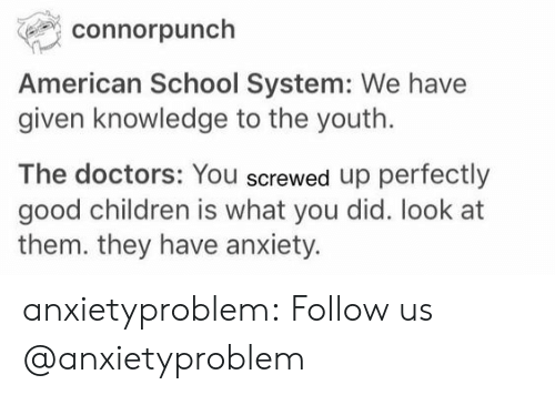 screwed up: connorpunch  American School System: We have  given knowledge to the youth.  The doctors: You screwed up perfectly  good children is what you did. look at  them. they have anxiety. anxietyproblem: Follow us @anxietyproblem​
