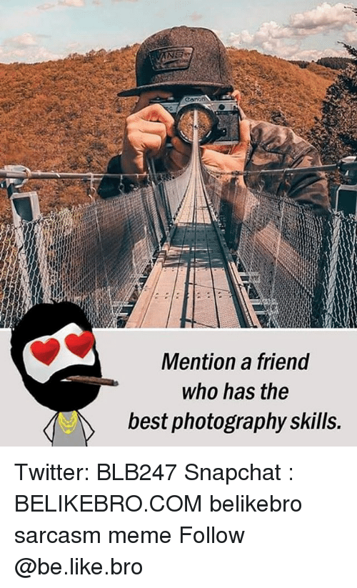 Be Like, Meme, and Memes: cono  Mention a friend  who has the  best photography skills. Twitter: BLB247 Snapchat : BELIKEBRO.COM belikebro sarcasm meme Follow @be.like.bro