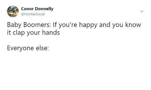 Conor: Conor Donnelly  @FomharSocial  Baby Boomers: If you're happy and you know  it clap your hands  Everyone else:
