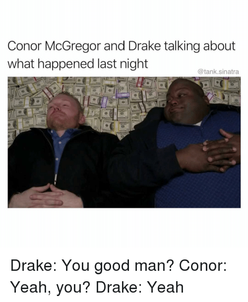 Conor McGregor: Conor McGregor and Drake talking about  what happened last night  @tank.sinatra Drake: You good man? Conor: Yeah, you? Drake: Yeah