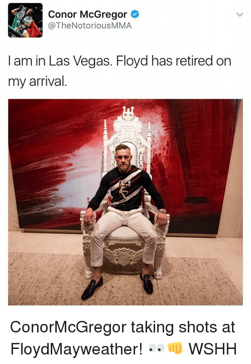 mcgregor: Conor McGregor  @TheNotorious MMA  I am in Las Vegas. Floyd has retired on  my arrival ConorMcGregor taking shots at FloydMayweather! 👀👊 WSHH