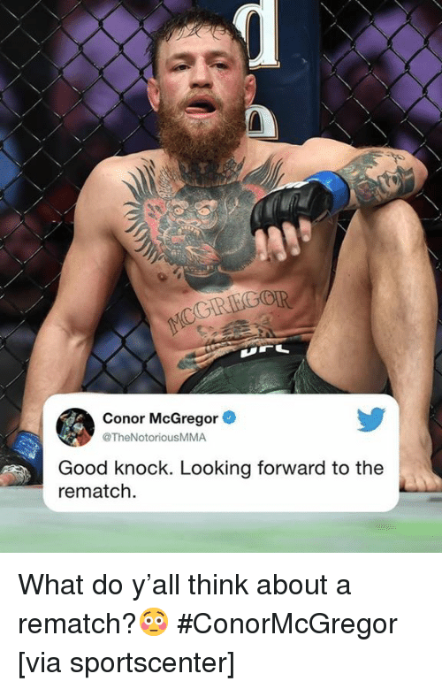 Conor McGregor: Conor McGregor  @TheNotoriousMMA  Good knock. Looking forward to the  rematch What do y'all think about a rematch?😳 #ConorMcGregor [via sportscenter]