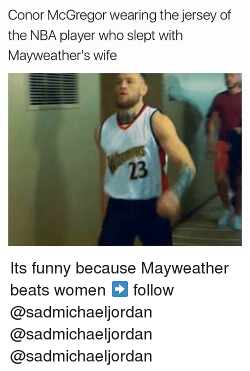 Conor McGregor, Funny, and Mayweather: Conor McGregor wearing the jersey of  the NBA player who slept with  Mayweather's wife  23 Its funny because Mayweather beats women ➡️ follow @sadmichaeljordan @sadmichaeljordan @sadmichaeljordan