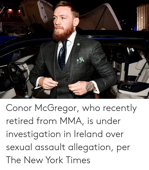 mcgregor: Conor McGregor, who recently retired from MMA, is under investigation in Ireland over sexual assault allegation, per The New York Times